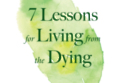 Seven Lessons for the Living from the Dying