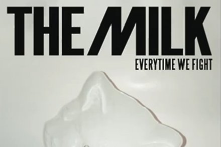 The Milk - Every Time We Fight
